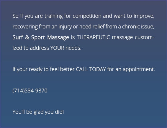 So if your training for competition and want to improve, recovering from an injury or need relief from a chronic issue, Surf & Sport Massage is THERAPEUTIC massage customized to address YOUR needs. If your ready to feel better CALL TODAY for an appointment. You'll be glad you did!