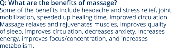 Q: What are the benefits of massage? Some of the benefits include headache and stress relief, joint mobilization, speeded up healing time, improved circulation.  Massage relaxes and rejuvenates muscles, improves quality of sleep, improves circulation, decreases anxiety, increases energy, improves focus/concentration, and increases metabolism.