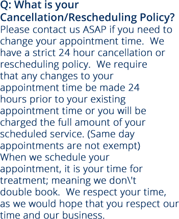 Q: What is your Cancellation/Rescheduling Policy? Please contact us ASAP if you need to change your appointment time.  We have a strict 24 hour cancellation or rescheduling policy.  We require that any changes to your appointment time be made 24 hours prior to your existing appointment time or you will be charged the full amount of your scheduled service. (Same day appointments are not exempt) When we schedule your appointment, it is your time for treatment; meaning we don't double book.  We respect your time, as we would hope that you respect our time and our business.